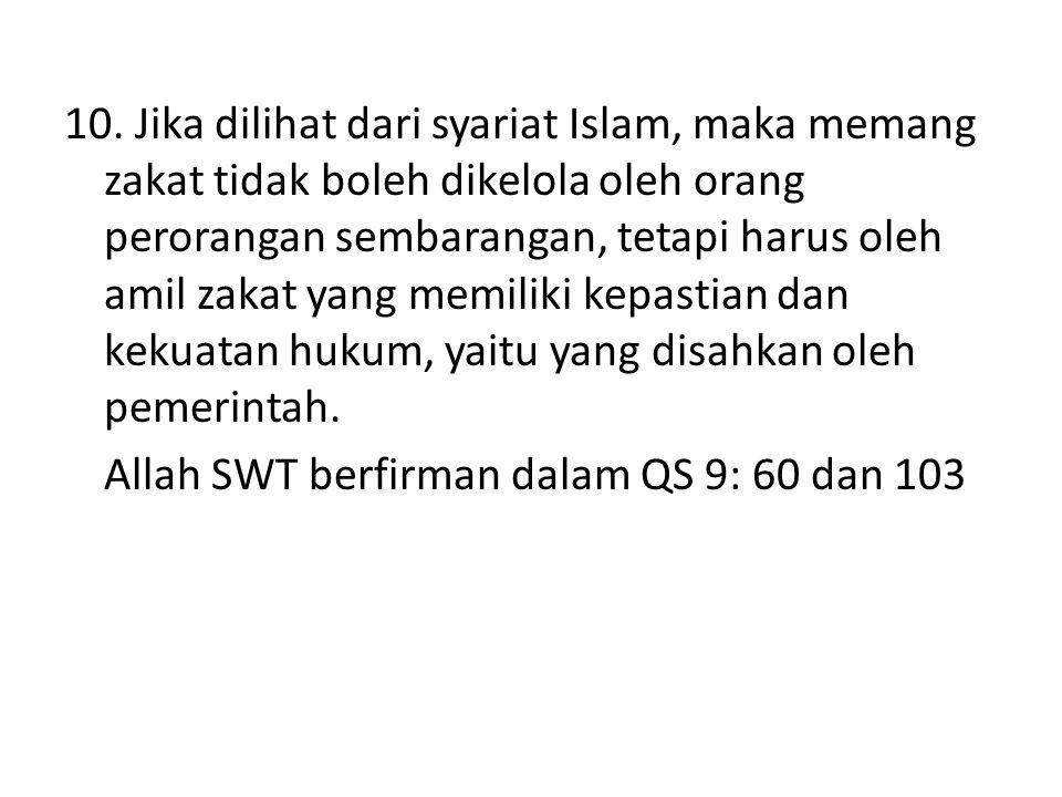 10. Jika dilihat dari syariat Islam, maka memang zakat tidak boleh dikelola oleh orang perorangan sembarangan, tetapi harus oleh amil zakat yang memil
