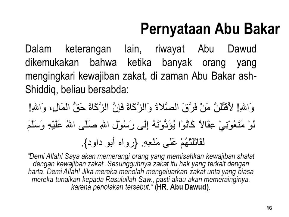 16 Pernyataan Abu Bakar Dalam keterangan lain, riwayat Abu Dawud dikemukakan bahwa ketika banyak orang yang mengingkari kewajiban zakat, di zaman Abu