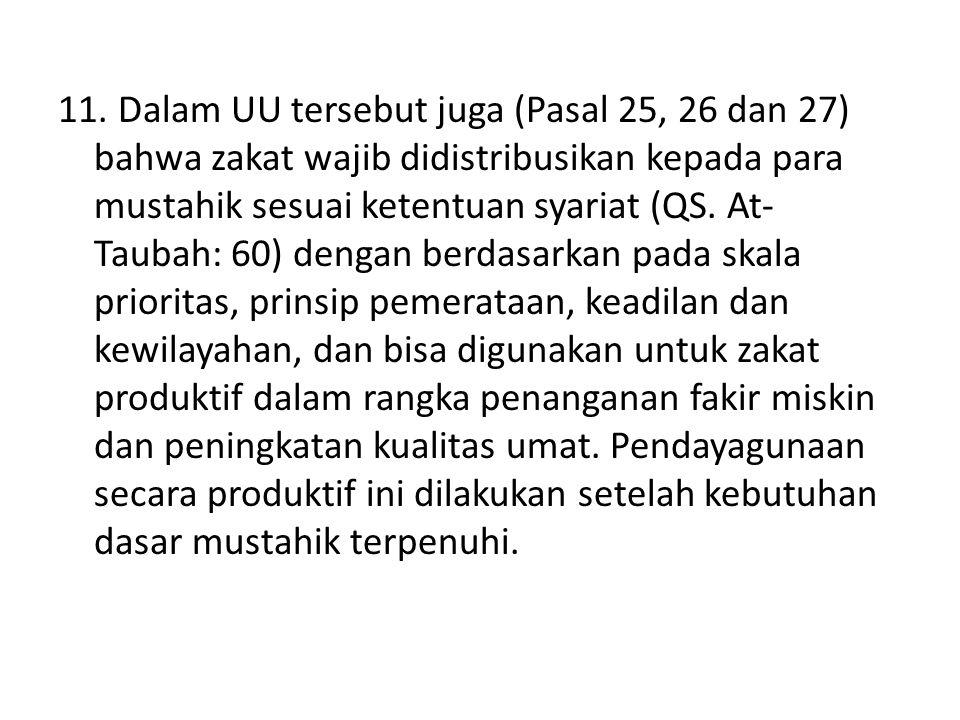 11. Dalam UU tersebut juga (Pasal 25, 26 dan 27) bahwa zakat wajib didistribusikan kepada para mustahik sesuai ketentuan syariat (QS. At- Taubah: 60)
