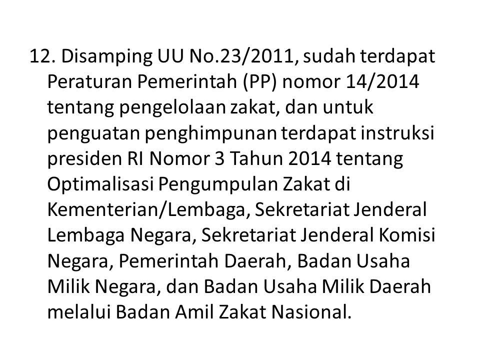 12. Disamping UU No.23/2011, sudah terdapat Peraturan Pemerintah (PP) nomor 14/2014 tentang pengelolaan zakat, dan untuk penguatan penghimpunan terdap