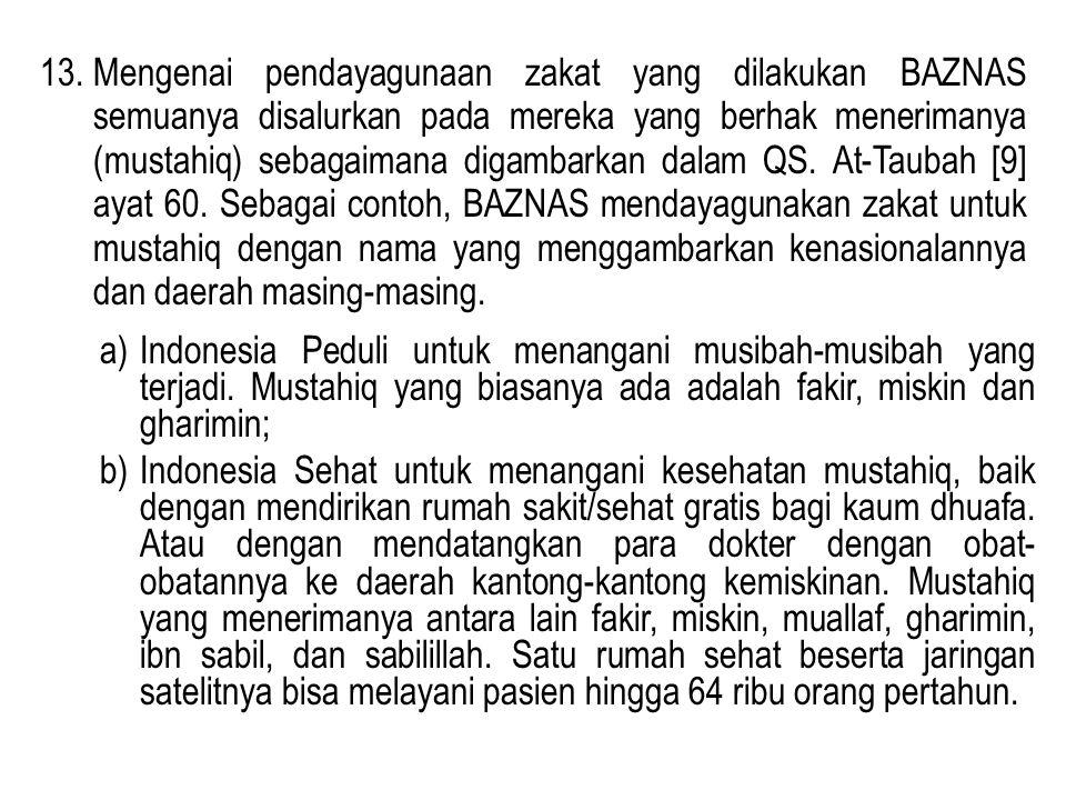 13.Mengenai pendayagunaan zakat yang dilakukan BAZNAS semuanya disalurkan pada mereka yang berhak menerimanya (mustahiq) sebagaimana digambarkan dalam