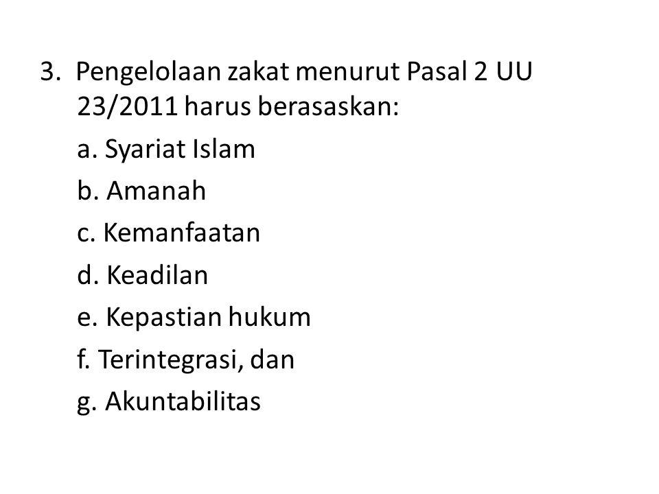 3. Pengelolaan zakat menurut Pasal 2 UU 23/2011 harus berasaskan: a. Syariat Islam b. Amanah c. Kemanfaatan d. Keadilan e. Kepastian hukum f. Terinteg