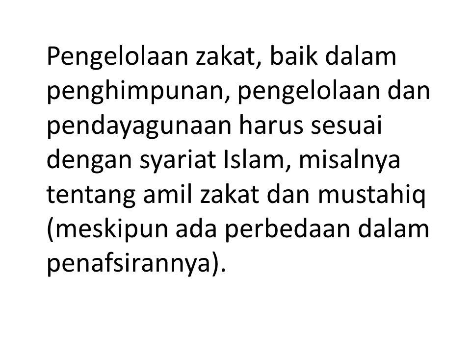 Pengelolaan zakat, baik dalam penghimpunan, pengelolaan dan pendayagunaan harus sesuai dengan syariat Islam, misalnya tentang amil zakat dan mustahiq