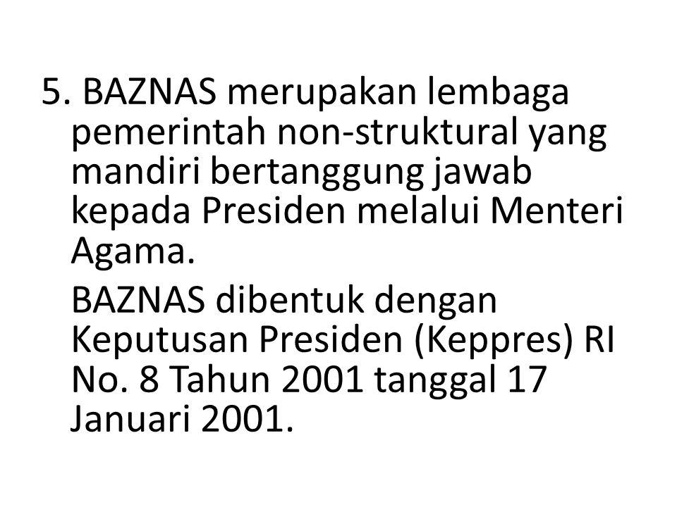 5. BAZNAS merupakan lembaga pemerintah non-struktural yang mandiri bertanggung jawab kepada Presiden melalui Menteri Agama. BAZNAS dibentuk dengan Kep