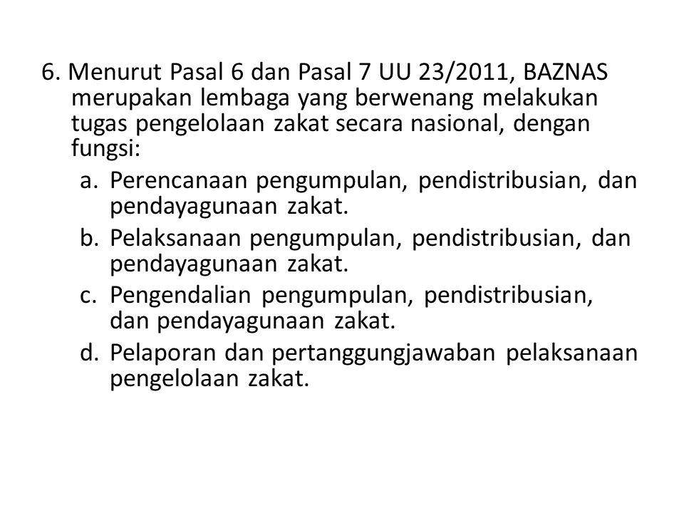6. Menurut Pasal 6 dan Pasal 7 UU 23/2011, BAZNAS merupakan lembaga yang berwenang melakukan tugas pengelolaan zakat secara nasional, dengan fungsi: a