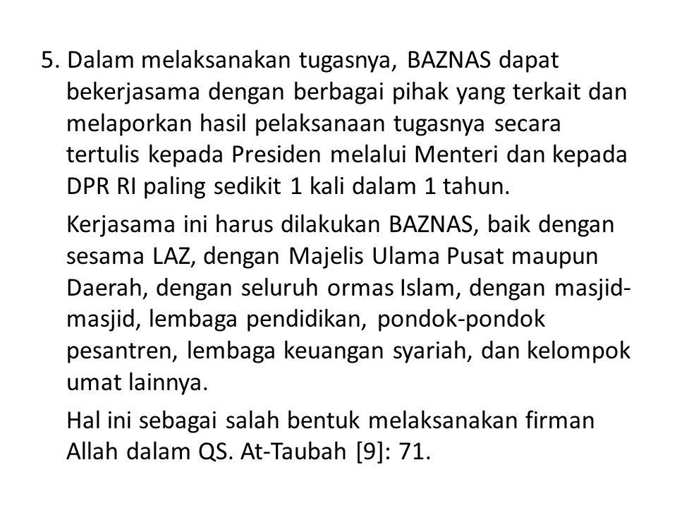 5. Dalam melaksanakan tugasnya, BAZNAS dapat bekerjasama dengan berbagai pihak yang terkait dan melaporkan hasil pelaksanaan tugasnya secara tertulis