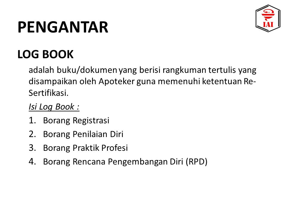 LOG BOOK adalah buku/dokumen yang berisi rangkuman tertulis yang disampaikan oleh Apoteker guna memenuhi ketentuan Re- Sertifikasi. Isi Log Book : 1.