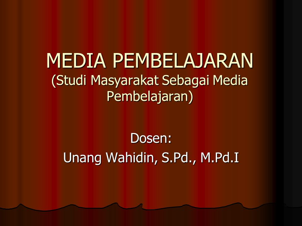 MEDIA PEMBELAJARAN (Studi Masyarakat Sebagai Media Pembelajaran) Dosen: Unang Wahidin, S.Pd., M.Pd.I