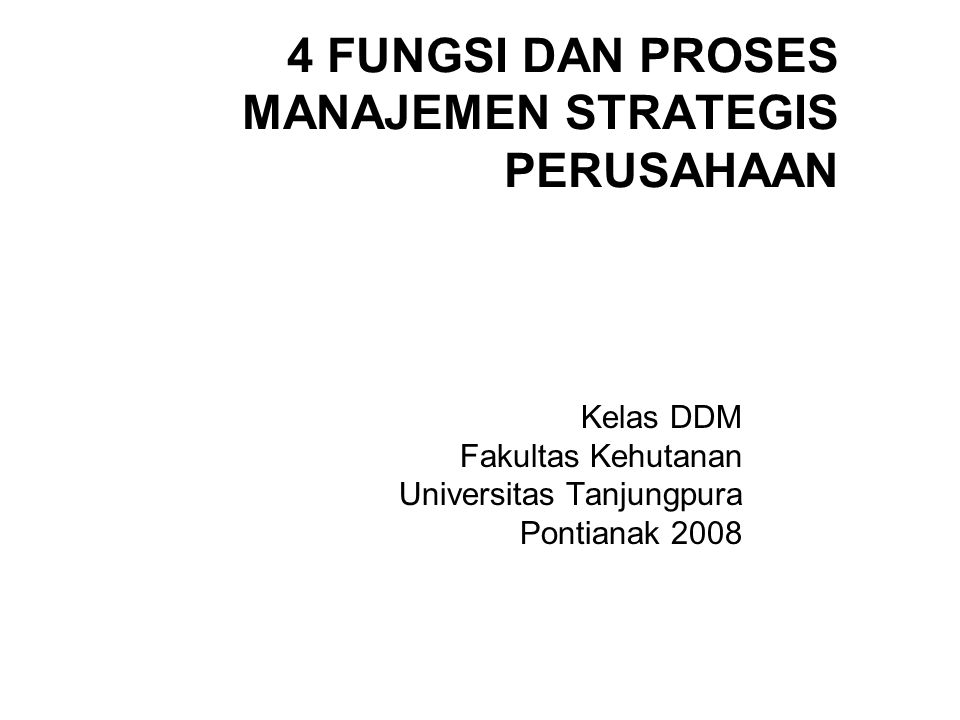 4 FUNGSI DAN PROSES MANAJEMEN STRATEGIS PERUSAHAAN Kelas DDM Fakultas Kehutanan Universitas Tanjungpura Pontianak 2008