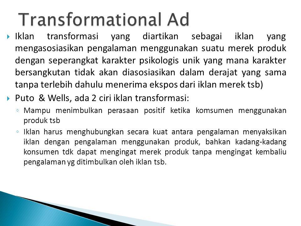  Iklan transformasi yang diartikan sebagai iklan yang mengasosiasikan pengalaman menggunakan suatu merek produk dengan seperangkat karakter psikologis unik yang mana karakter bersangkutan tidak akan diasosiasikan dalam derajat yang sama tanpa terlebih dahulu menerima ekspos dari iklan merek tsb)  Puto & Wells, ada 2 ciri iklan transformasi: ◦ Mampu menimbulkan perasaan positif ketika komsumen menggunakan produk tsb ◦ Iklan harus menghubungkan secara kuat antara pengalaman menyaksikan iklan dengan pengalaman menggunakan produk, bahkan kadang-kadang konsumen tdk dapat mengingat merek produk tanpa mengingat kembaliu pengalaman yg ditimbulkan oleh iklan tsb.