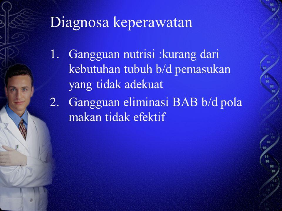Diagnosa keperawatan 1.Gangguan nutrisi :kurang dari kebutuhan tubuh b/d pemasukan yang tidak adekuat 2.Gangguan eliminasi BAB b/d pola makan tidak ef