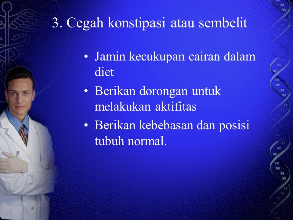 3. Cegah konstipasi atau sembelit Jamin kecukupan cairan dalam diet Berikan dorongan untuk melakukan aktifitas Berikan kebebasan dan posisi tubuh norm
