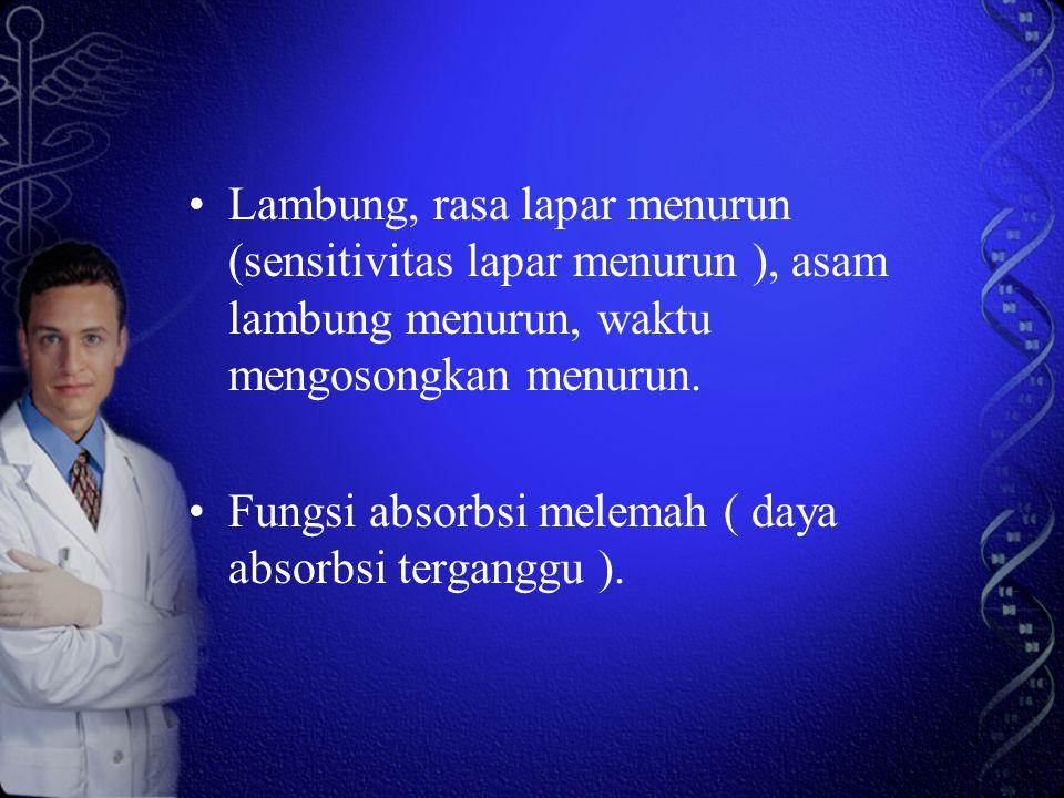 Lambung, rasa lapar menurun (sensitivitas lapar menurun ), asam lambung menurun, waktu mengosongkan menurun. Fungsi absorbsi melemah ( daya absorbsi t