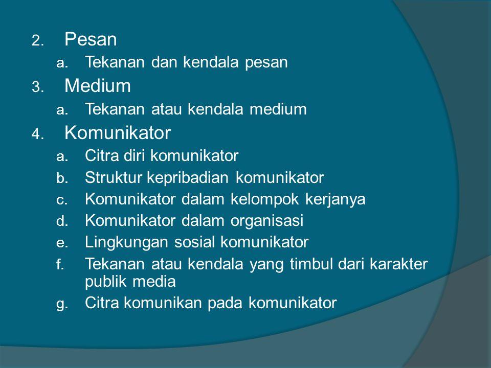 2. Pesan a. Tekanan dan kendala pesan 3. Medium a. Tekanan atau kendala medium 4. Komunikator a. Citra diri komunikator b. Struktur kepribadian komuni