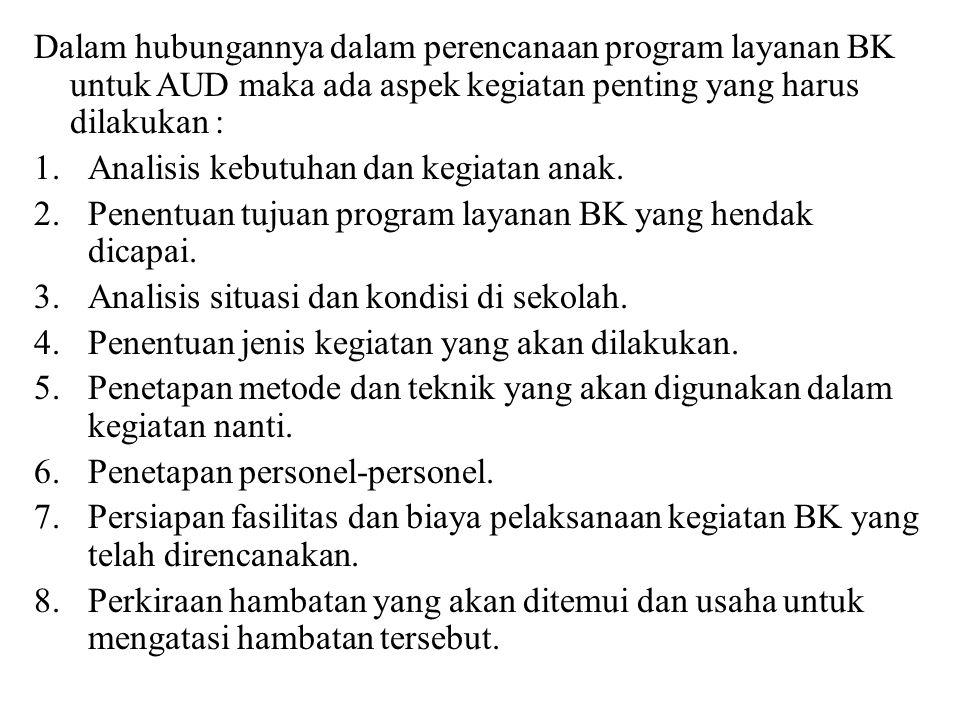 Dalam hubungannya dalam perencanaan program layanan BK untuk AUD maka ada aspek kegiatan penting yang harus dilakukan : 1.Analisis kebutuhan dan kegiatan anak.