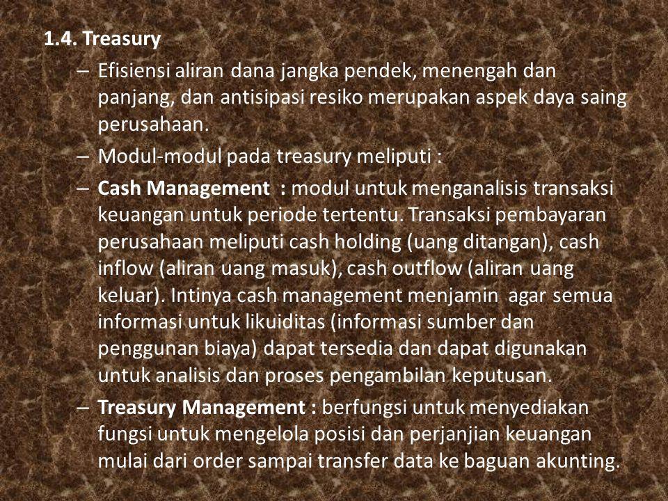 1.4. Treasury – Efisiensi aliran dana jangka pendek, menengah dan panjang, dan antisipasi resiko merupakan aspek daya saing perusahaan. – Modul-modul