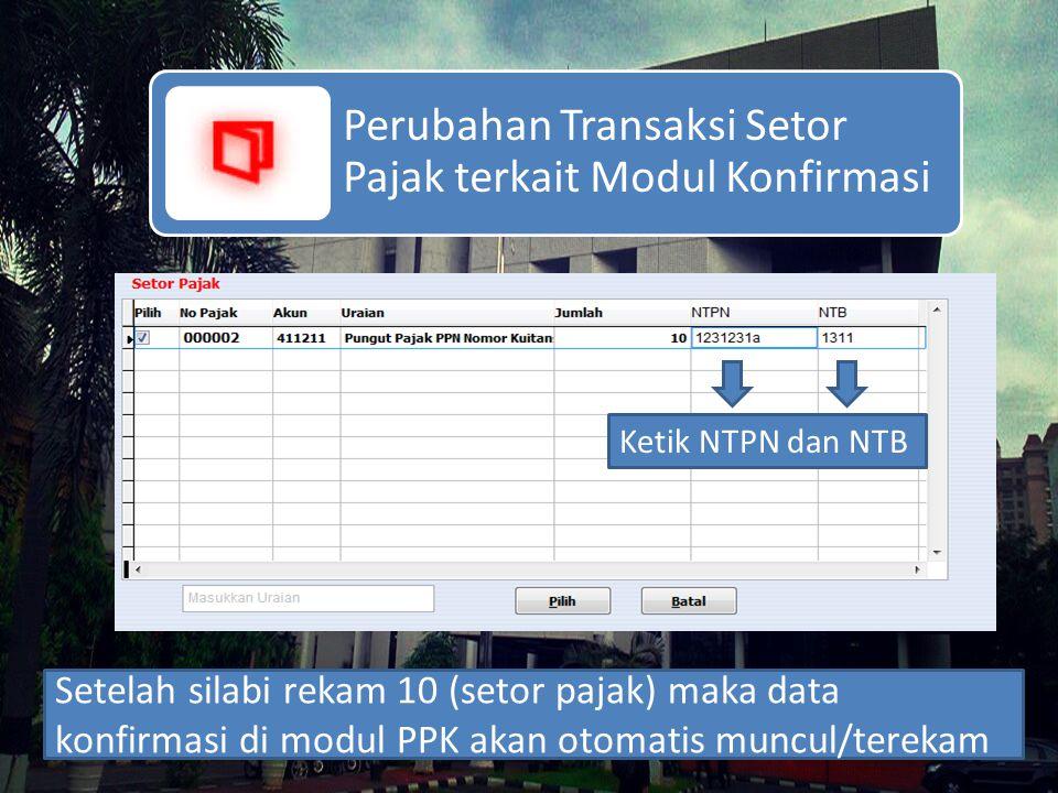 Perubahan Transaksi Setor Pajak terkait Modul Konfirmasi Setelah silabi rekam 10 (setor pajak) maka data konfirmasi di modul PPK akan otomatis muncul/