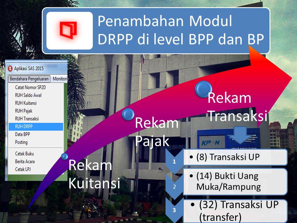 Penambahan Modul DRPP di level BPP dan BP Rekam Kuitansi Rekam Pajak Rekam Transaksi 1 (8) Transaksi UP 2 (14) Bukti Uang Muka/Rampung 3 (32) Transaks