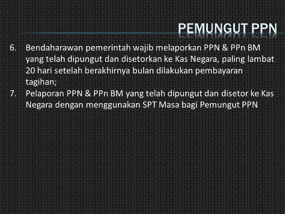 6.Bendaharawan pemerintah wajib melaporkan PPN & PPn BM yang telah dipungut dan disetorkan ke Kas Negara, paling lambat 20 hari setelah berakhirnya bu