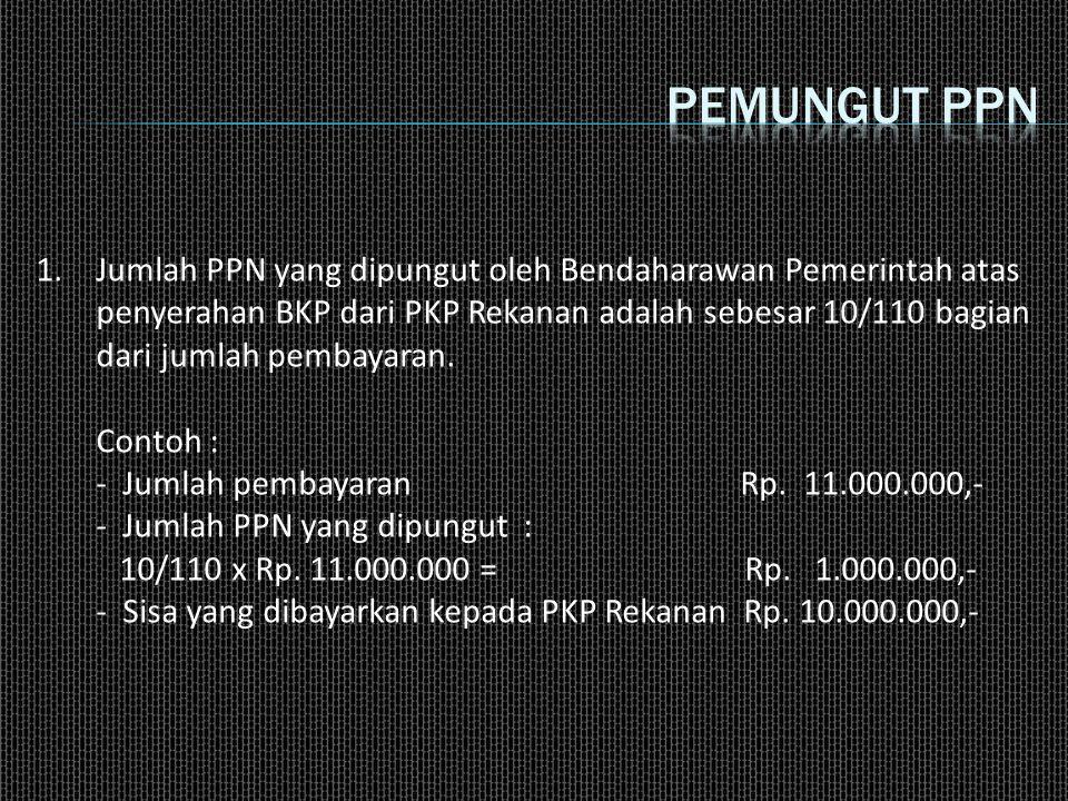 1.Jumlah PPN yang dipungut oleh Bendaharawan Pemerintah atas penyerahan BKP dari PKP Rekanan adalah sebesar 10/110 bagian dari jumlah pembayaran. Cont
