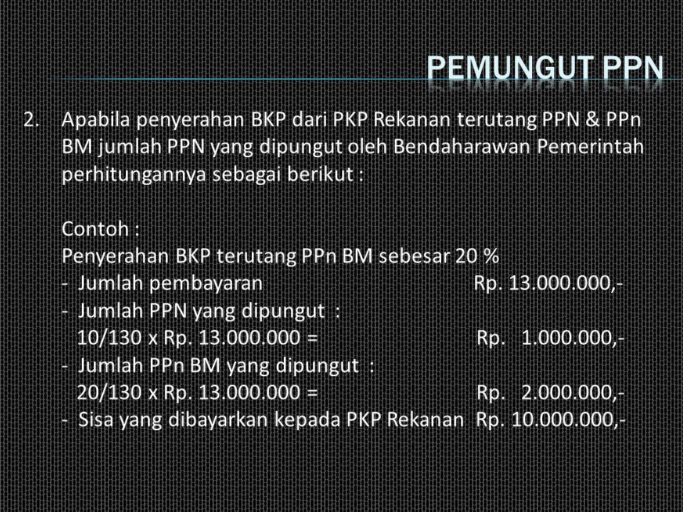 2.Apabila penyerahan BKP dari PKP Rekanan terutang PPN & PPn BM jumlah PPN yang dipungut oleh Bendaharawan Pemerintah perhitungannya sebagai berikut :