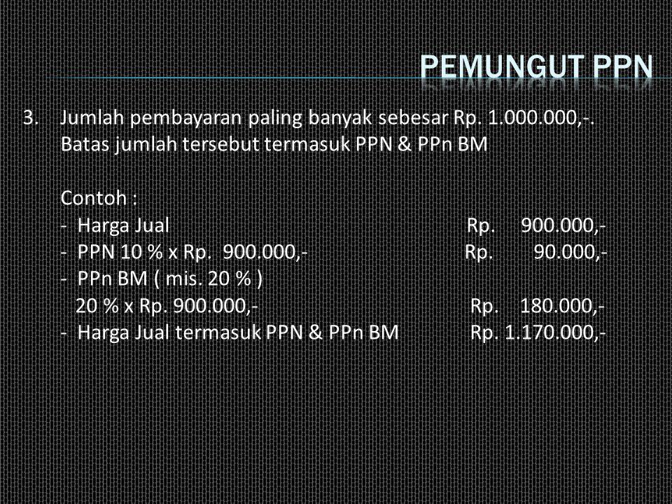 3.Jumlah pembayaran paling banyak sebesar Rp. 1.000.000,-. Batas jumlah tersebut termasuk PPN & PPn BM Contoh : - Harga Jual Rp. 900.000,- - PPN 10 %