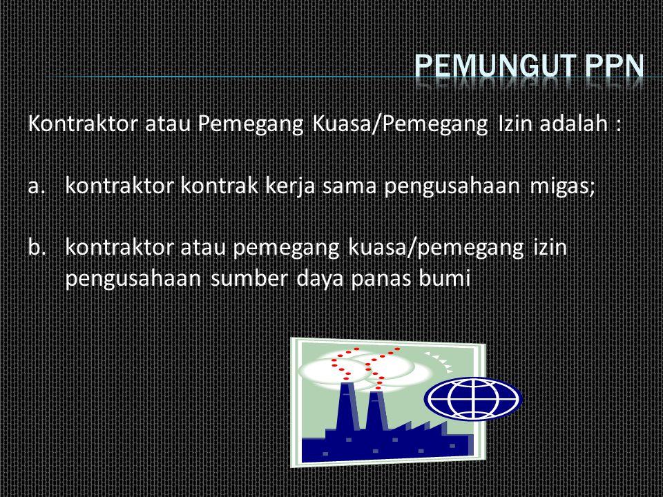 Kontraktor atau Pemegang Kuasa/Pemegang Izin adalah : a.kontraktor kontrak kerja sama pengusahaan migas; b.kontraktor atau pemegang kuasa/pemegang izin pengusahaan sumber daya panas bumi
