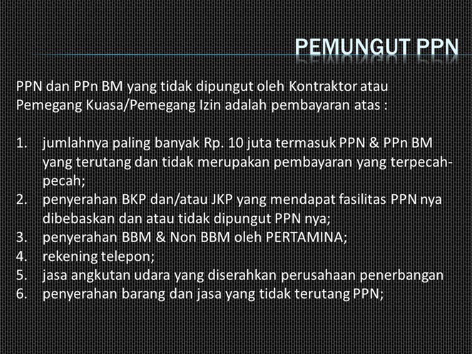 PPN dan PPn BM yang tidak dipungut oleh Kontraktor atau Pemegang Kuasa/Pemegang Izin adalah pembayaran atas : 1.jumlahnya paling banyak Rp. 10 juta te
