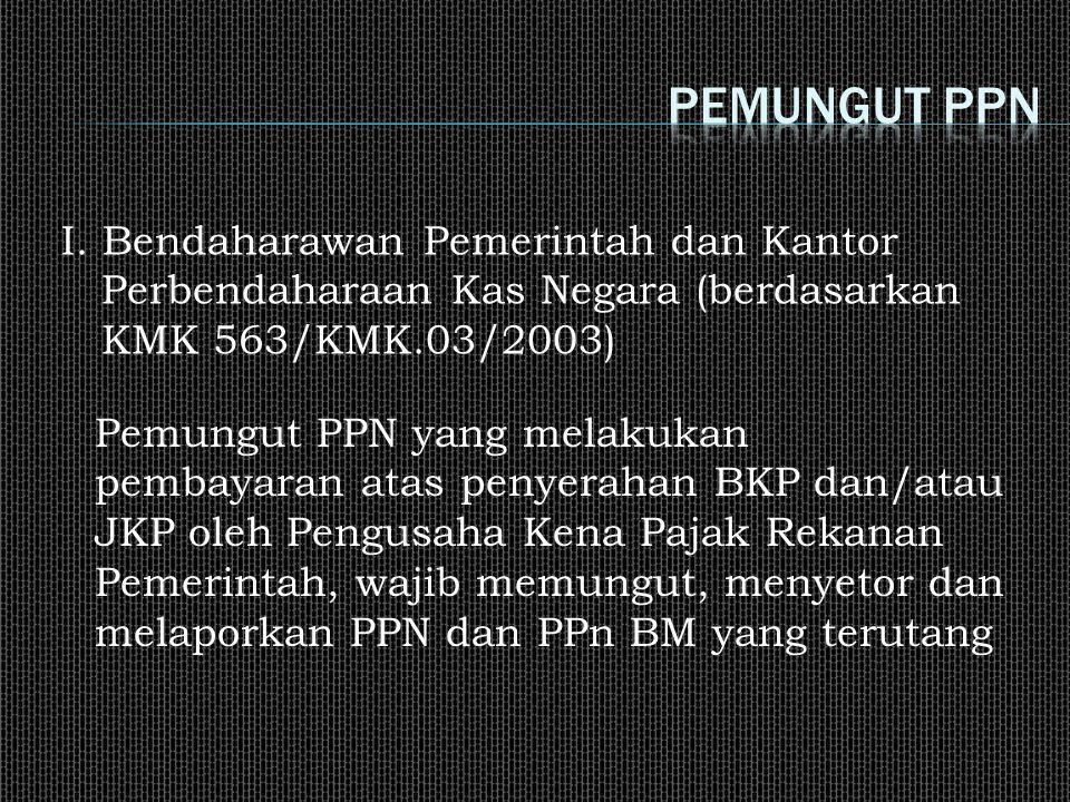 Pemungut PPN yang melakukan pembayaran atas penyerahan BKP dan/atau JKP oleh Pengusaha Kena Pajak Rekanan Pemerintah, wajib memungut, menyetor dan melaporkan PPN dan PPn BM yang terutang I.