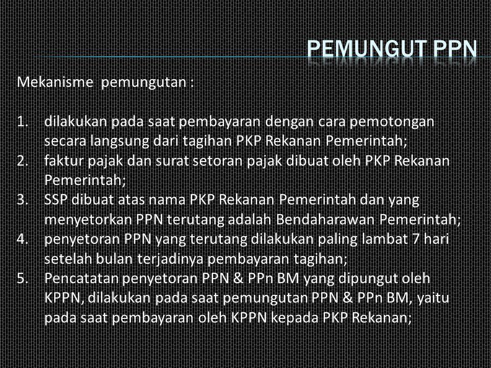 Mekanisme pemungutan : 1.dilakukan pada saat pembayaran dengan cara pemotongan secara langsung dari tagihan PKP Rekanan Pemerintah; 2.faktur pajak dan surat setoran pajak dibuat oleh PKP Rekanan Pemerintah; 3.SSP dibuat atas nama PKP Rekanan Pemerintah dan yang menyetorkan PPN terutang adalah Bendaharawan Pemerintah; 4.penyetoran PPN yang terutang dilakukan paling lambat 7 hari setelah bulan terjadinya pembayaran tagihan; 5.Pencatatan penyetoran PPN & PPn BM yang dipungut oleh KPPN, dilakukan pada saat pemungutan PPN & PPn BM, yaitu pada saat pembayaran oleh KPPN kepada PKP Rekanan;