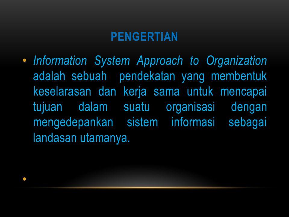 PENGERTIAN Information System Approach to Organization adalah sebuah pendekatan yang membentuk keselarasan dan kerja sama untuk mencapai tujuan dalam