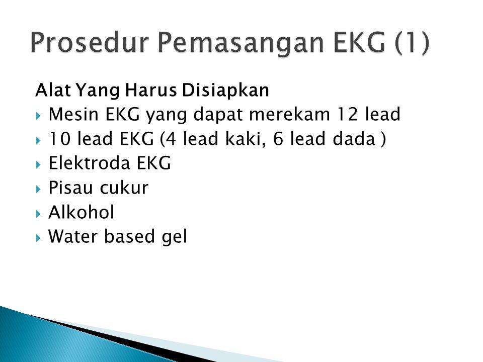 Alat Yang Harus Disiapkan  Mesin EKG yang dapat merekam 12 lead  10 lead EKG (4 lead kaki, 6 lead dada )  Elektroda EKG  Pisau cukur  Alkohol  W