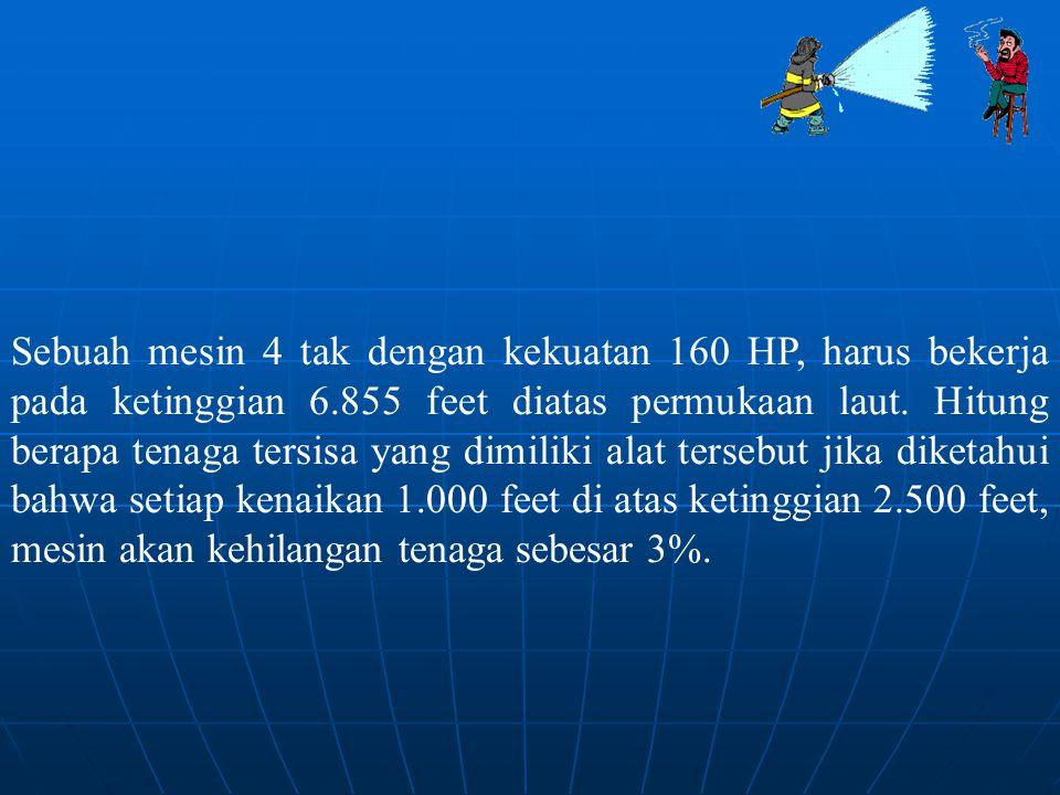 Sebuah mesin 4 tak dengan kekuatan 160 HP, harus bekerja pada ketinggian 6.855 feet diatas permukaan laut. Hitung berapa tenaga tersisa yang dimiliki