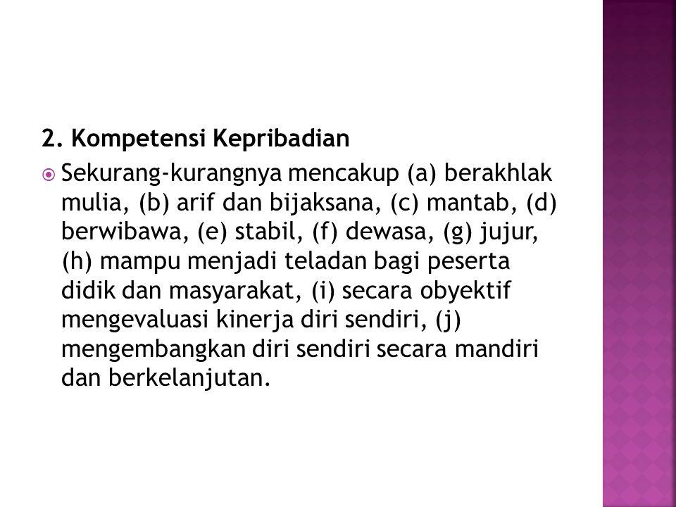 2. Kompetensi Kepribadian  Sekurang-kurangnya mencakup (a) berakhlak mulia, (b) arif dan bijaksana, (c) mantab, (d) berwibawa, (e) stabil, (f) dewasa
