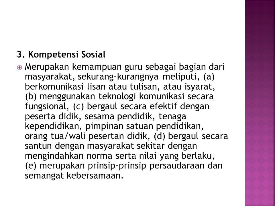 3. Kompetensi Sosial  Merupakan kemampuan guru sebagai bagian dari masyarakat, sekurang-kurangnya meliputi, (a) berkomunikasi lisan atau tulisan, ata