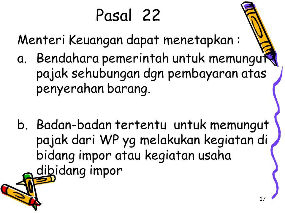17 Pasal 22 Menteri Keuangan dapat menetapkan : a.Bendahara pemerintah untuk memungut pajak sehubungan dgn pembayaran atas penyerahan barang.