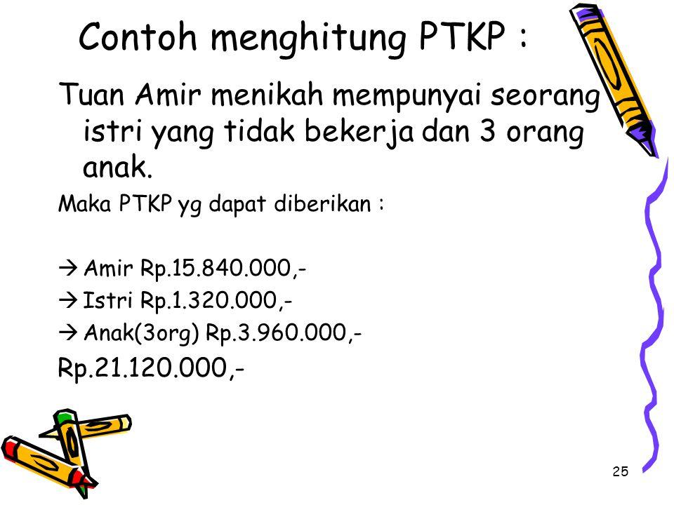 25 Contoh menghitung PTKP : Tuan Amir menikah mempunyai seorang istri yang tidak bekerja dan 3 orang anak.