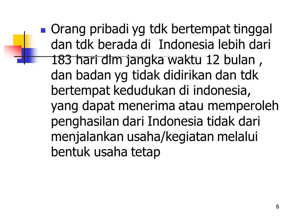 6 Orang pribadi yg tdk bertempat tinggal dan tdk berada di Indonesia lebih dari 183 hari dlm jangka waktu 12 bulan, dan badan yg tidak didirikan dan tdk bertempat kedudukan di indonesia, yang dapat menerima atau memperoleh penghasilan dari Indonesia tidak dari menjalankan usaha/kegiatan melalui bentuk usaha tetap