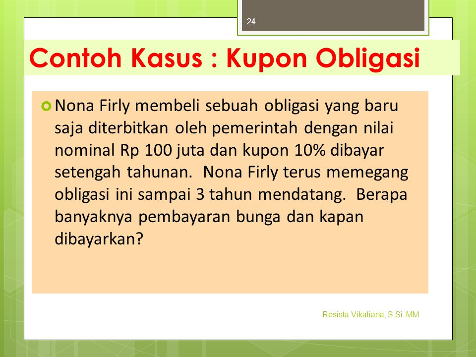 Contoh Kasus : Kupon Obligasi  Nona Firly membeli sebuah obligasi yang baru saja diterbitkan oleh pemerintah dengan nilai nominal Rp 100 juta dan kup
