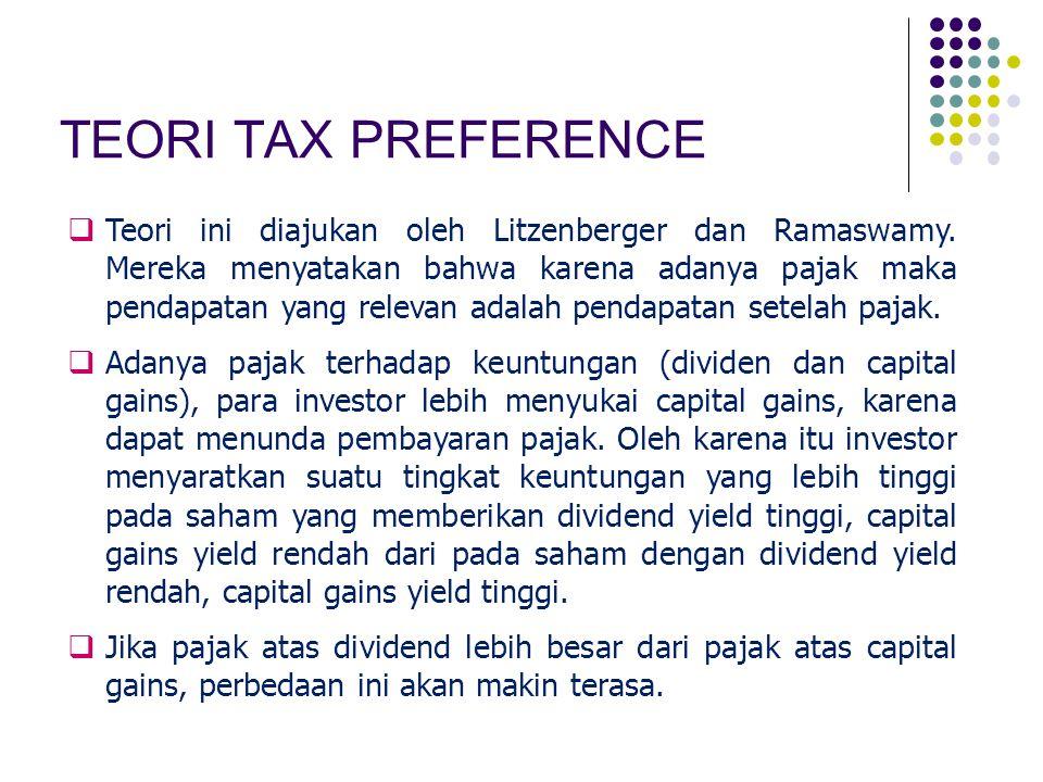 TEORI TAX PREFERENCE  Teori ini diajukan oleh Litzenberger dan Ramaswamy. Mereka menyatakan bahwa karena adanya pajak maka pendapatan yang relevan ad