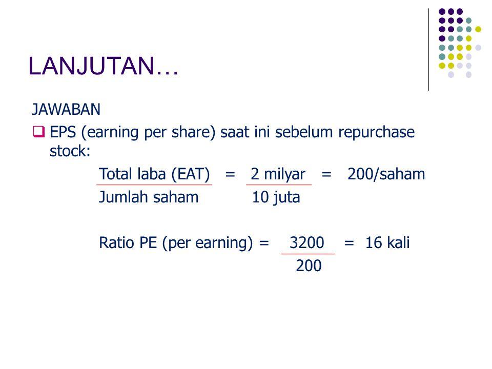 LANJUTAN… JAWABAN  EPS (earning per share) saat ini sebelum repurchase stock: Total laba (EAT) = 2 milyar = 200/saham Jumlah saham 10 juta Ratio PE (