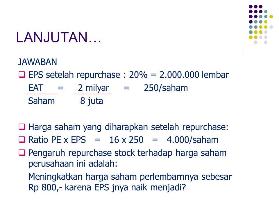 LANJUTAN… JAWABAN  EPS setelah repurchase : 20% = 2.000.000 lembar EAT = 2 milyar = 250/saham Saham 8 juta  Harga saham yang diharapkan setelah repu