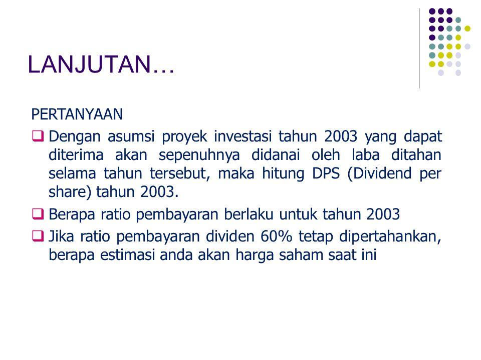LANJUTAN… PERTANYAAN  Dengan asumsi proyek investasi tahun 2003 yang dapat diterima akan sepenuhnya didanai oleh laba ditahan selama tahun tersebut,