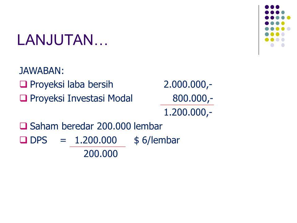 LANJUTAN… JAWABAN:  Proyeksi laba bersih2.000.000,-  Proyeksi Investasi Modal 800.000,- 1.200.000,-  Saham beredar 200.000 lembar  DPS=1.200.000$