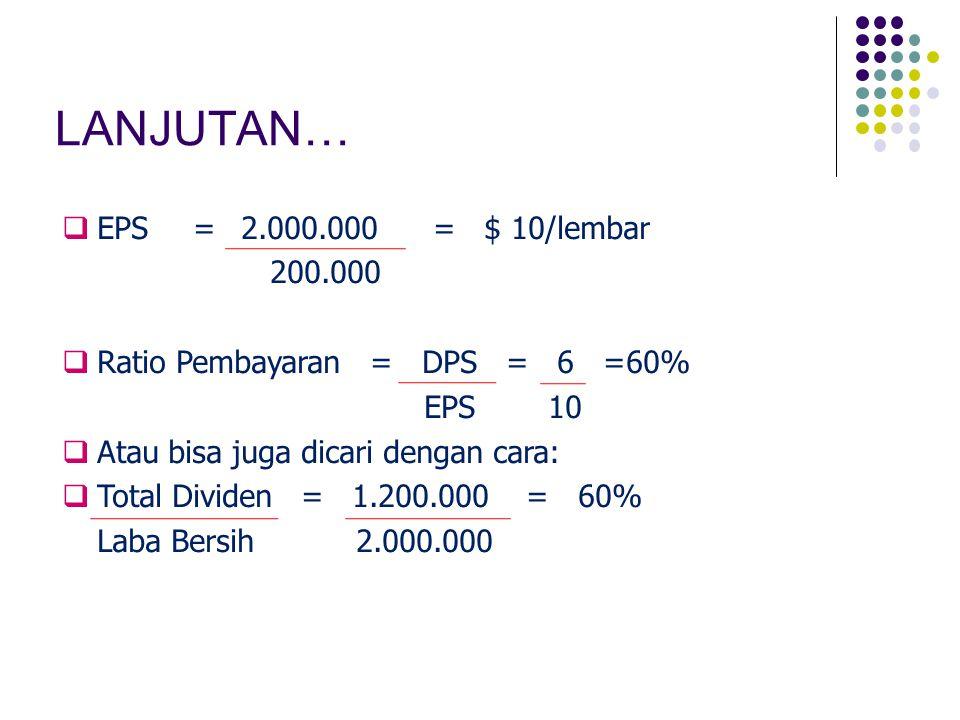 LANJUTAN…  EPS=2.000.000= $ 10/lembar 200.000  Ratio Pembayaran = DPS = 6 =60% EPS 10  Atau bisa juga dicari dengan cara:  Total Dividen = 1.200.0