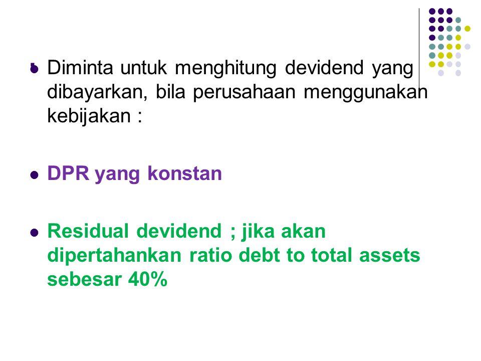 . Diminta untuk menghitung devidend yang dibayarkan, bila perusahaan menggunakan kebijakan : DPR yang konstan Residual devidend ; jika akan dipertahan