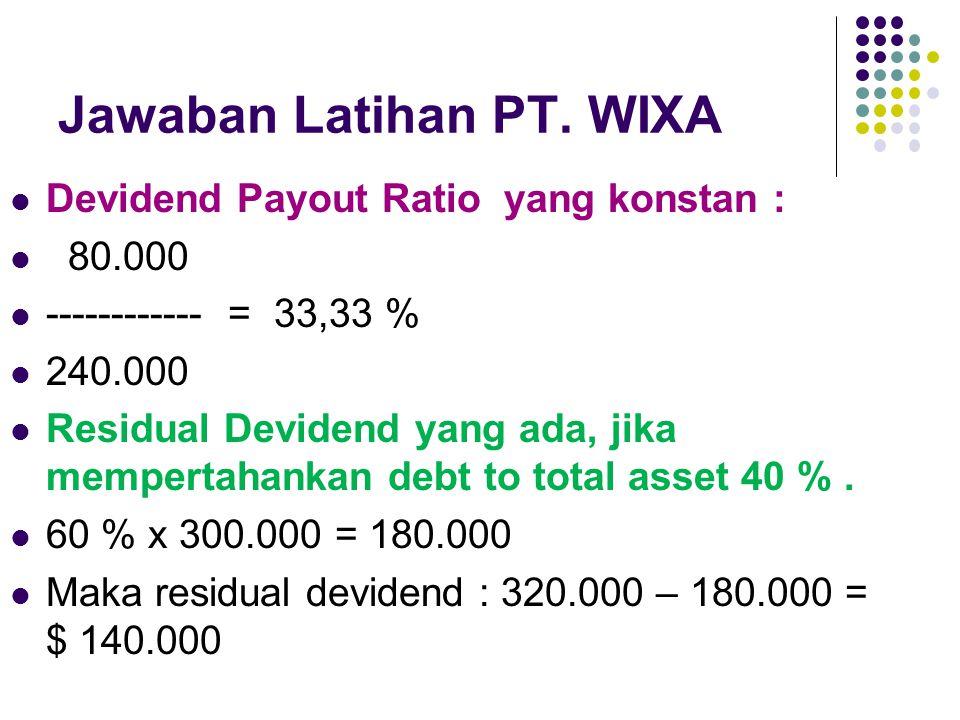 Jawaban Latihan PT. WIXA Devidend Payout Ratio yang konstan : 80.000 ------------ = 33,33 % 240.000 Residual Devidend yang ada, jika mempertahankan de
