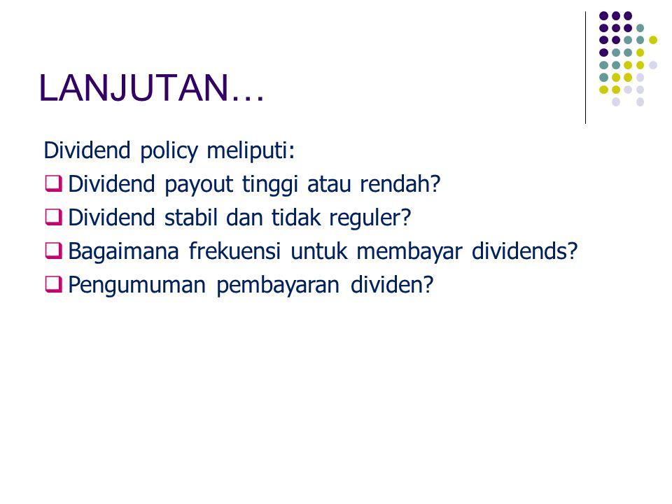 LANJUTAN… Dividend policy meliputi:  Dividend payout tinggi atau rendah?  Dividend stabil dan tidak reguler?  Bagaimana frekuensi untuk membayar di