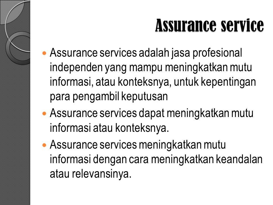 Assurance service Assurance services adalah jasa profesional independen yang mampu meningkatkan mutu informasi, atau konteksnya, untuk kepentingan para pengambil keputusan Assurance services dapat meningkatkan mutu informasi atau konteksnya.