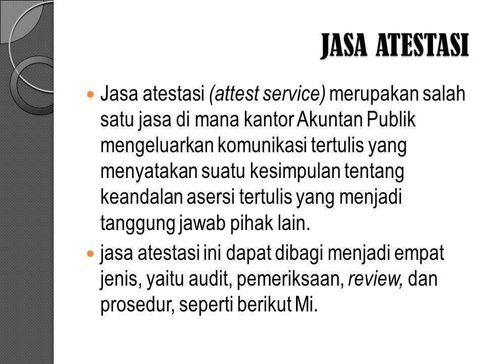 JASA ATESTASI Jasa atestasi (attest service) merupakan salah satu jasa di mana kantor Akuntan Publik mengeluarkan komunikasi tertulis yang menyatakan suatu kesimpulan tentang keandalan asersi tertulis yang menjadi tanggung jawab pihak lain.